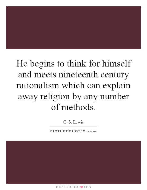 He begins to think for himself and meets nineteenth century rationalism which can explain away religion by any number of methods Picture Quote #1