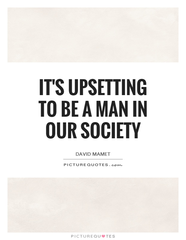 It's upsetting to be a man in our society Picture Quote #1