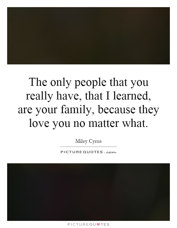 The only people that you really have, that I learned, are your family, because they love you no matter what Picture Quote #1