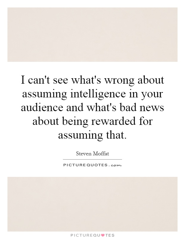 I can't see what's wrong about assuming intelligence in your audience and what's bad news about being rewarded for assuming that Picture Quote #1