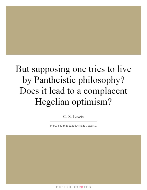 But supposing one tries to live by Pantheistic philosophy? Does it lead to a complacent Hegelian optimism? Picture Quote #1