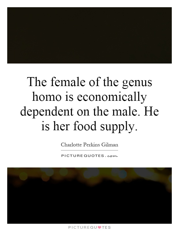 The female of the genus homo is economically dependent on the male. He is her food supply Picture Quote #1
