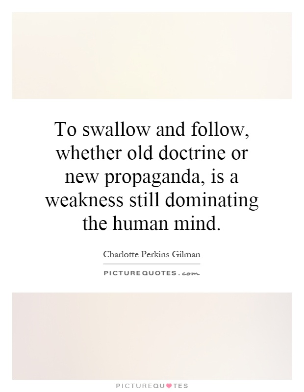 To swallow and follow, whether old doctrine or new propaganda, is a weakness still dominating the human mind Picture Quote #1