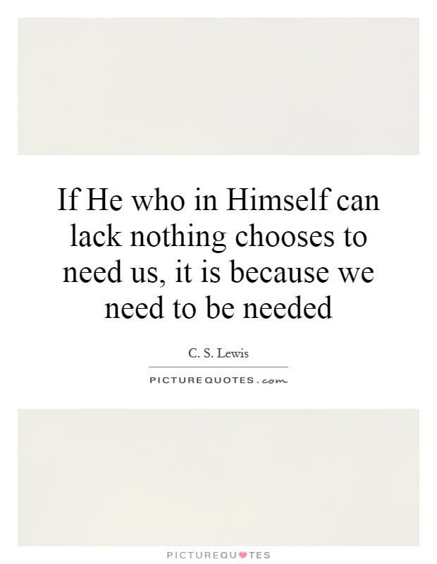 If He who in Himself can lack nothing chooses to need us, it is because we need to be needed Picture Quote #1