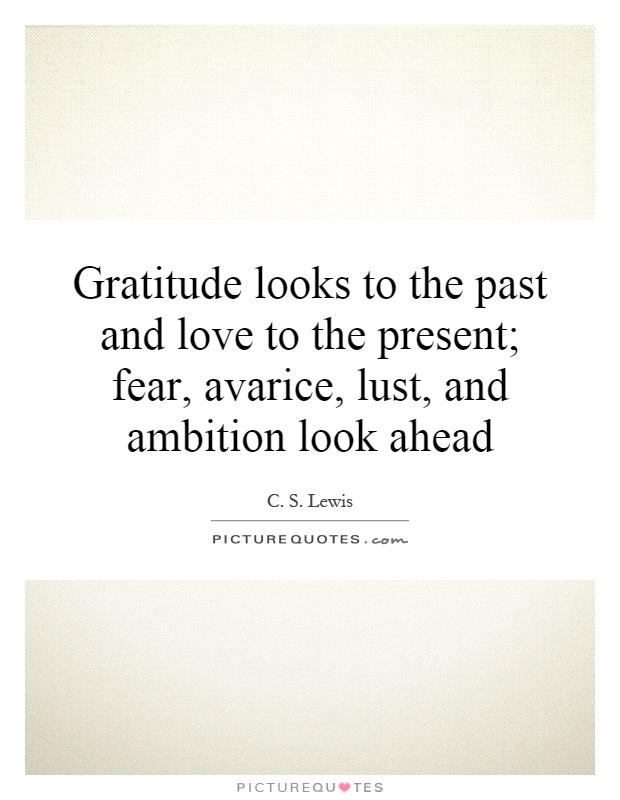 Gratitude looks to the past and love to the present; fear, avarice, lust, and ambition look ahead Picture Quote #1