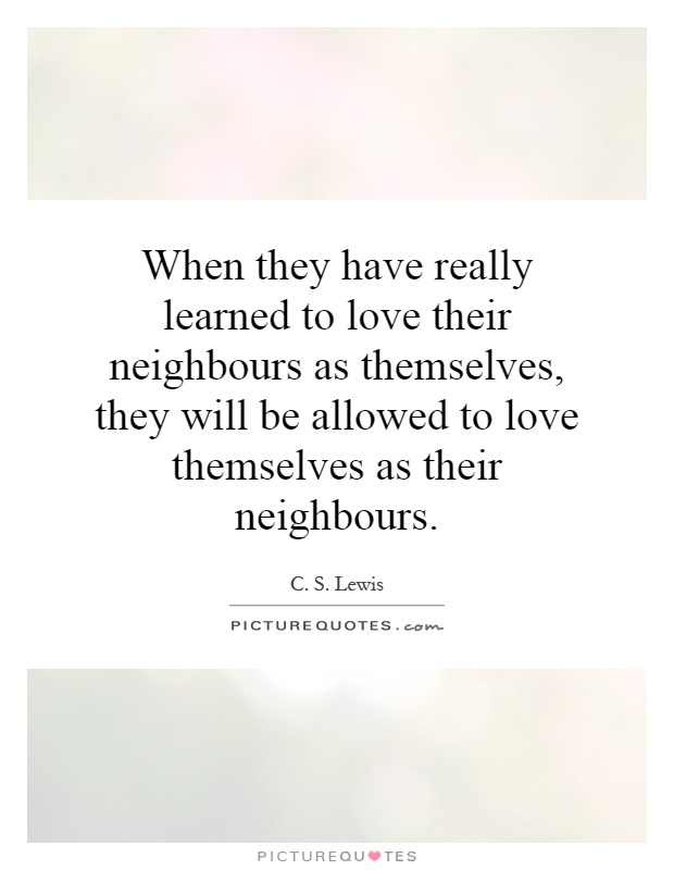 When they have really learned to love their neighbours as themselves, they will be allowed to love themselves as their neighbours Picture Quote #1