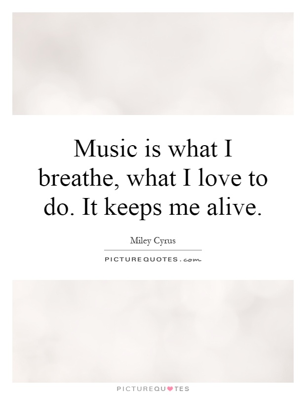 Music is what I breathe, what I love to do. It keeps me alive Picture Quote #1