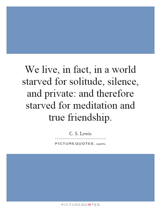 We live, in fact, in a world starved for solitude, silence, and private: and therefore starved for meditation and true friendship Picture Quote #1