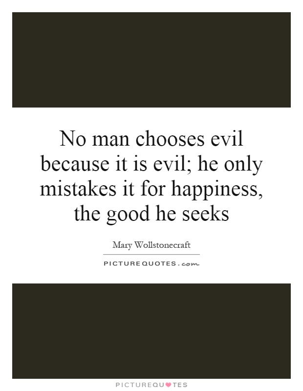 No man chooses evil because it is evil; he only mistakes it for happiness, the good he seeks Picture Quote #1