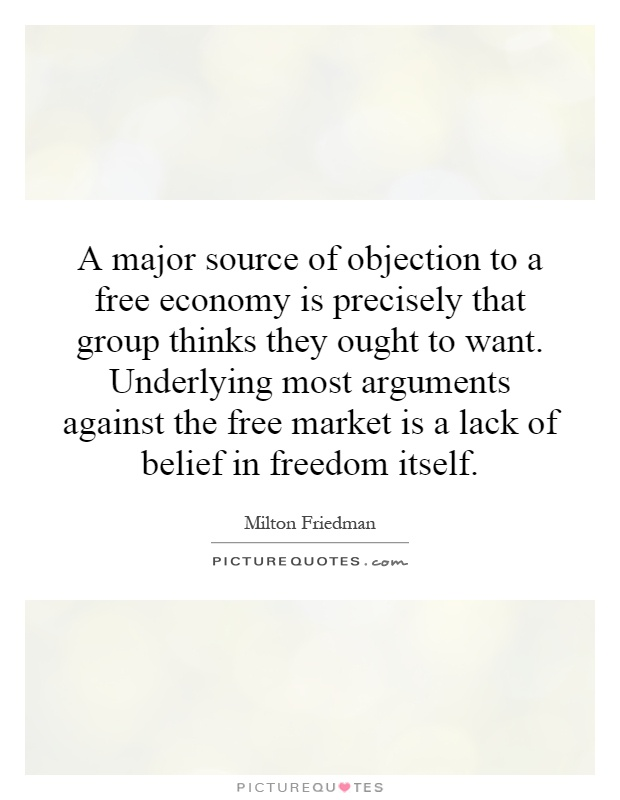 A major source of objection to a free economy is precisely that group thinks they ought to want. Underlying most arguments against the free market is a lack of belief in freedom itself Picture Quote #1