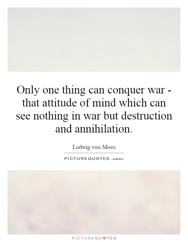 Only one thing can conquer war - that attitude of mind which can see nothing in war but destruction and annihilation Picture Quote #1