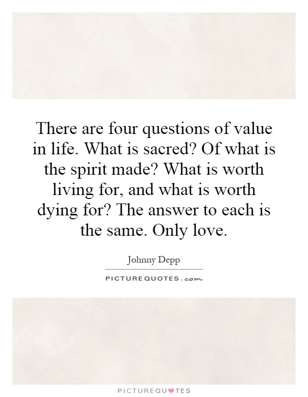 There are four questions of value in life. What is sacred? Of what is the spirit made? What is worth living for, and what is worth dying for? The answer to each is the same. Only love Picture Quote #1