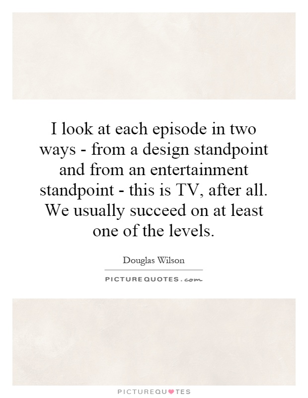 I look at each episode in two ways - from a design standpoint and from an entertainment standpoint - this is TV, after all. We usually succeed on at least one of the levels Picture Quote #1
