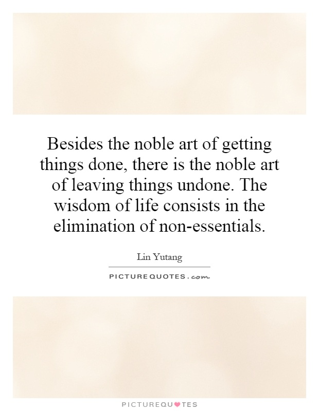 Besides the noble art of getting things done, there is the noble art of leaving things undone. The wisdom of life consists in the elimination of non-essentials Picture Quote #1