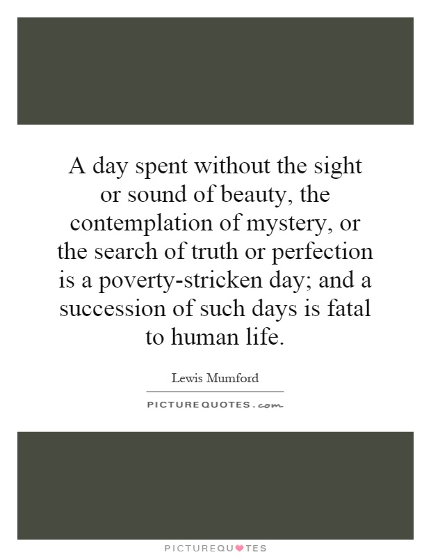 A day spent without the sight or sound of beauty, the contemplation of mystery, or the search of truth or perfection is a poverty-stricken day; and a succession of such days is fatal to human life Picture Quote #1