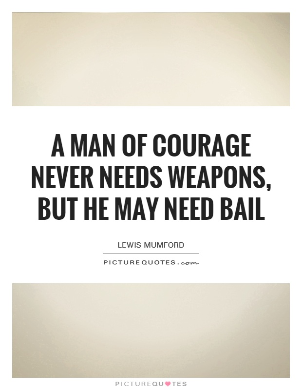 A man of courage never needs weapons, but he may need bail Picture Quote #1