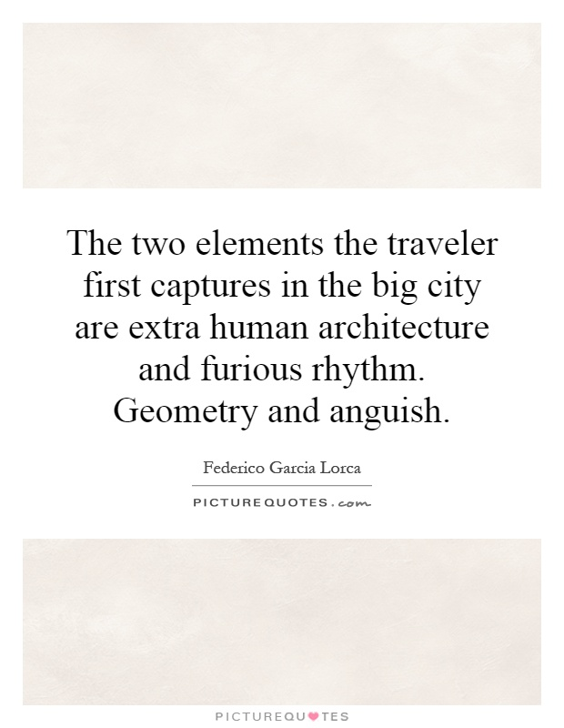 The two elements the traveler first captures in the big city are extra human architecture and furious rhythm. Geometry and anguish Picture Quote #1