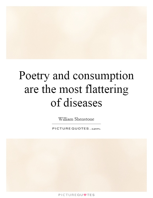 Poetry and consumption are the most flattering of diseases Picture Quote #1