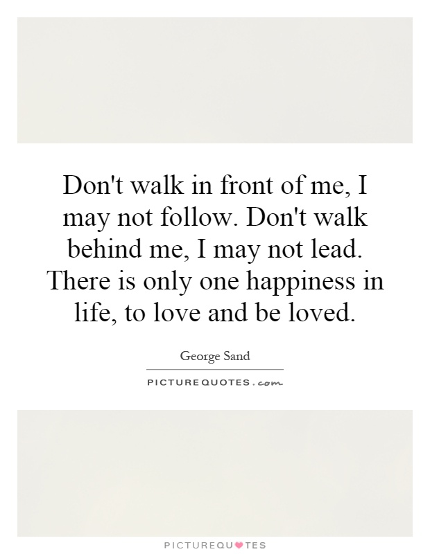 Don't walk in front of me, I may not follow. Don't walk behind me, I may not lead. There is only one happiness in life, to love and be loved Picture Quote #1