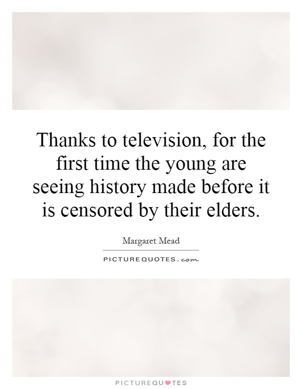Thanks to television, for the first time the young are seeing history made before it is censored by their elders Picture Quote #1