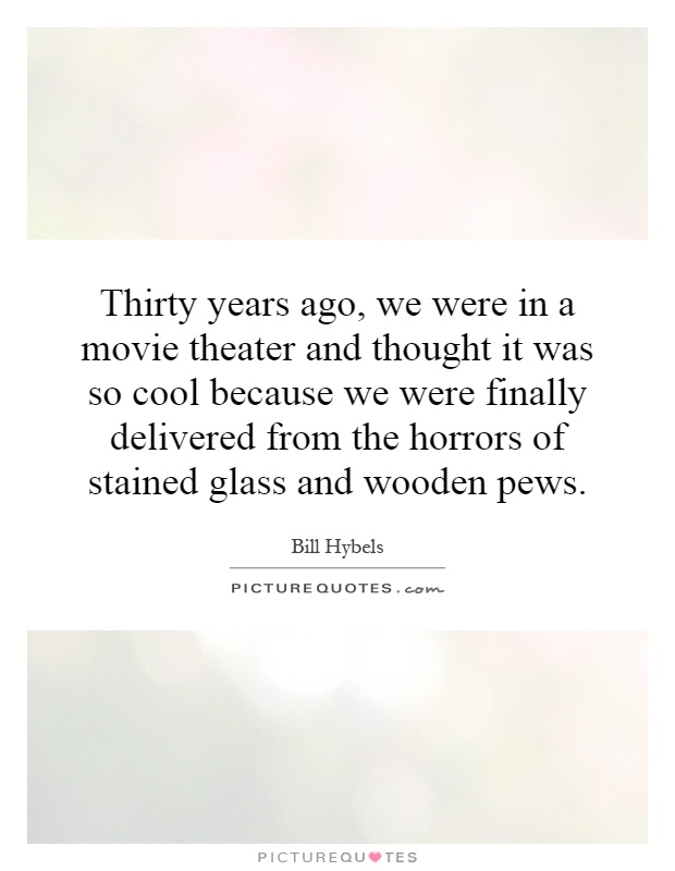 Thirty years ago, we were in a movie theater and thought it was so cool because we were finally delivered from the horrors of stained glass and wooden pews Picture Quote #1