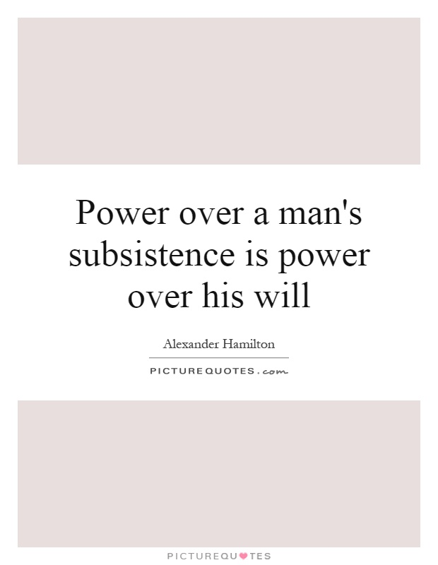 Power over a man's subsistence is power over his will Picture Quote #1