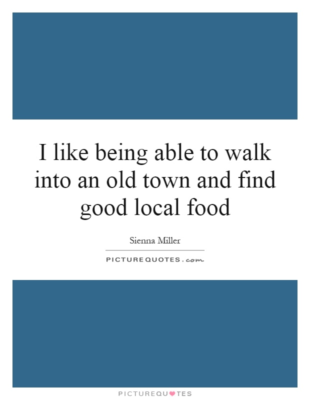 I like being able to walk into an old town and find good local food Picture Quote #1
