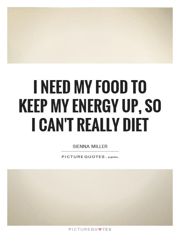 I need my food to keep my energy up, so I can't really diet Picture Quote #1