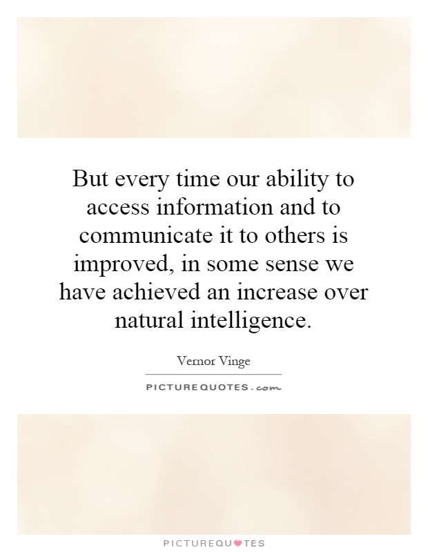 But every time our ability to access information and to communicate it to others is improved, in some sense we have achieved an increase over natural intelligence Picture Quote #1