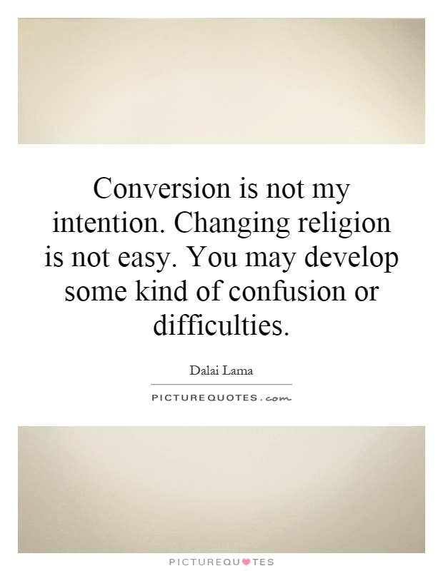 Conversion is not my intention. Changing religion is not easy. You may develop some kind of confusion or difficulties Picture Quote #1