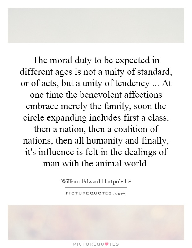 The moral duty to be expected in different ages is not a unity of standard, or of acts, but a unity of tendency... At one time the benevolent affections embrace merely the family, soon the circle expanding includes first a class, then a nation, then a coalition of nations, then all humanity and finally, it's influence is felt in the dealings of man with the animal world Picture Quote #1