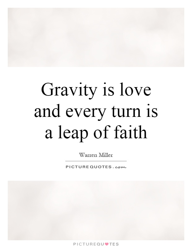 Gravity is love and every turn is a leap of faith Picture Quote #1