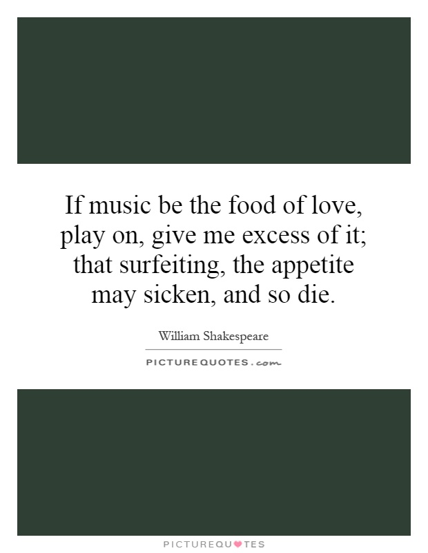 If music be the food of love, play on, give me excess of it; that surfeiting, the appetite may sicken, and so die Picture Quote #1