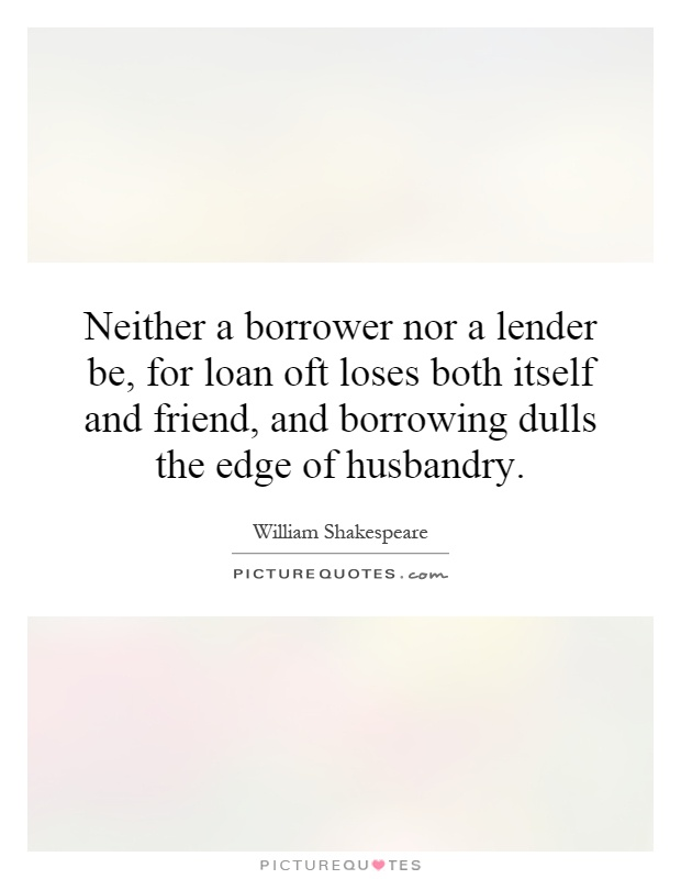 Neither a borrower nor a lender be, for loan oft loses both itself and friend, and borrowing dulls the edge of husbandry Picture Quote #1