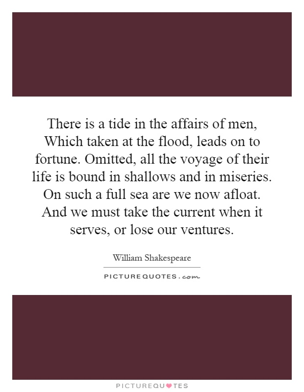 There is a tide in the affairs of men, Which taken at the flood, leads on to fortune. Omitted, all the voyage of their life is bound in shallows and in miseries. On such a full sea are we now afloat. And we must take the current when it serves, or lose our ventures Picture Quote #1