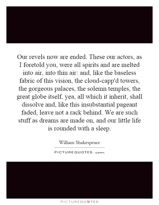 Our revels now are ended. These our actors, as I foretold you, were all spirits and are melted into air, into thin air: and, like the baseless fabric of this vision, the cloud-capp'd towers, the gorgeous palaces, the solemn temples, the great globe itself, yea, all which it inherit, shall dissolve and, like this insubstantial pageant faded, leave not a rack behind. We are such stuff as dreams are made on, and our little life is rounded with a sleep Picture Quote #1