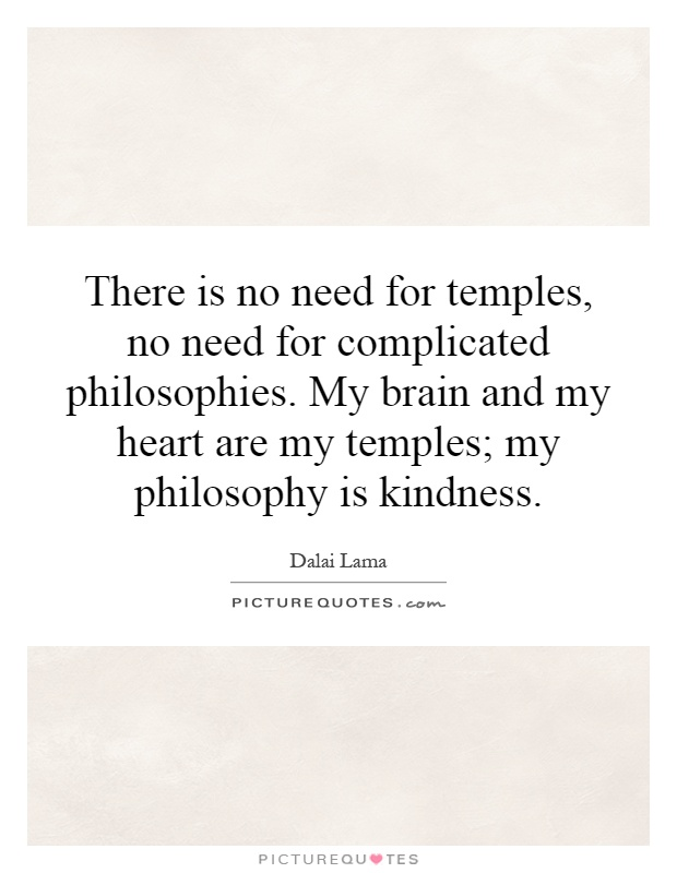There is no need for temples, no need for complicated philosophies. My brain and my heart are my temples; my philosophy is kindness Picture Quote #1