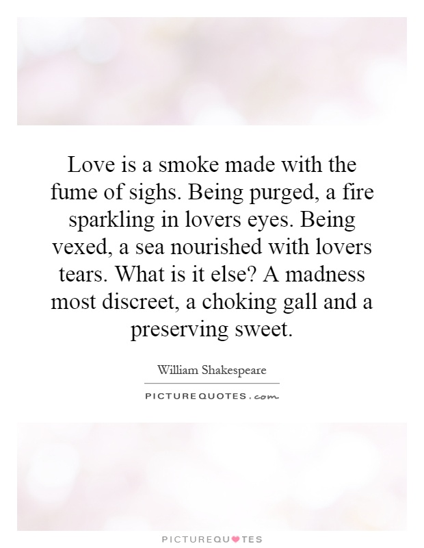 Love is a smoke made with the fume of sighs. Being purged, a fire sparkling in lovers eyes. Being vexed, a sea nourished with lovers tears. What is it else? A madness most discreet, a choking gall and a preserving sweet Picture Quote #1