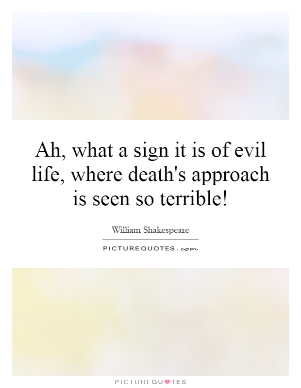 Ah, what a sign it is of evil life, where death's approach is seen so terrible! Picture Quote #1
