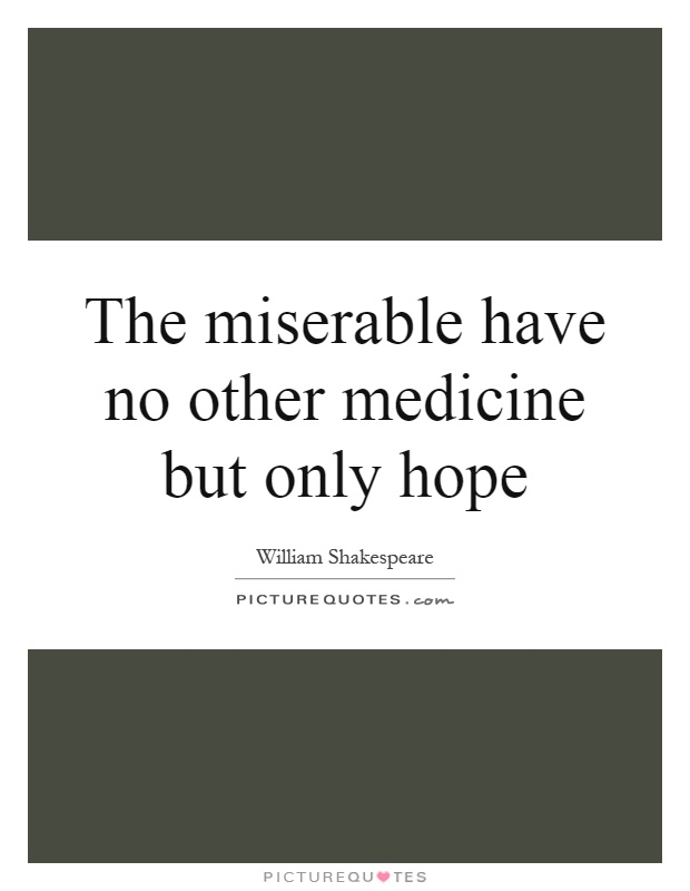 The miserable have no other medicine but only hope Picture Quote #1