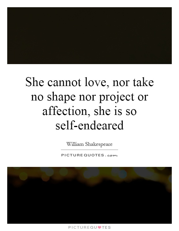 She cannot love, nor take no shape nor project or affection, she is so self-endeared Picture Quote #1