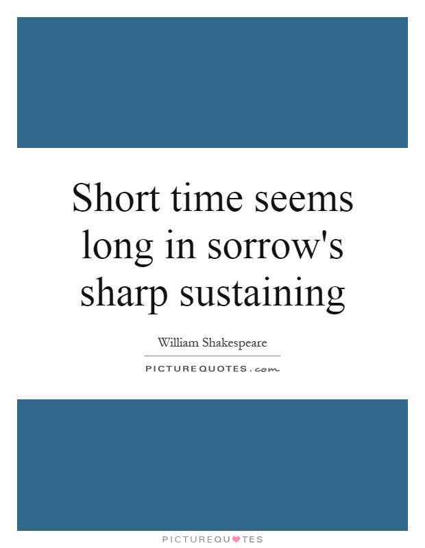 Short time seems long in sorrow's sharp sustaining Picture Quote #1