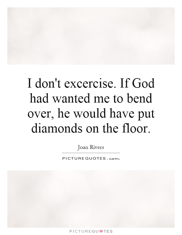 I don't excercise. If God had wanted me to bend over, he would have put diamonds on the floor Picture Quote #1