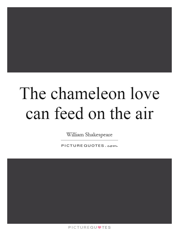The chameleon love can feed on the air Picture Quote #1