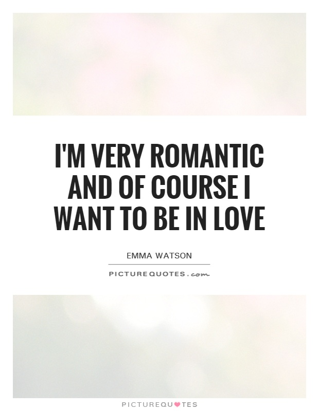 I'm very romantic and of course I want to be in love Picture Quote #1