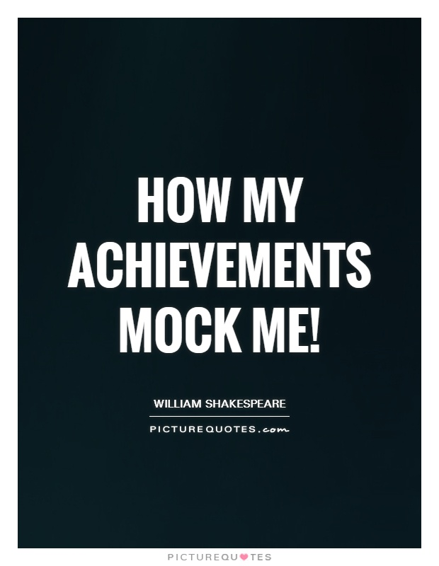 How my achievements mock me! Picture Quote #1
