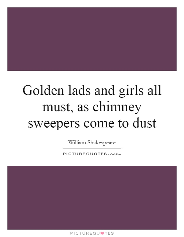 Golden lads and girls all must, as chimney sweepers come to dust Picture Quote #1