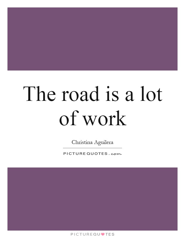 The road is a lot of work Picture Quote #1