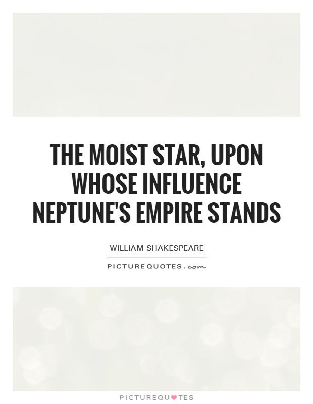 The moist star, upon whose influence Neptune's empire stands Picture Quote #1