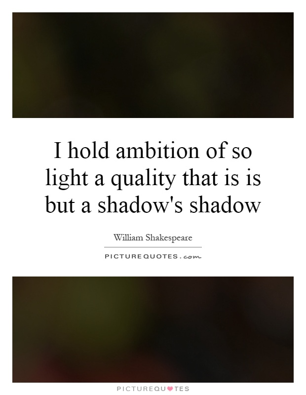 I hold ambition of so light a quality that is is but a shadow's shadow Picture Quote #1